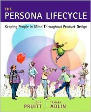 The Persona Lifecycle : Keeping People in Mind Throughout Product Design